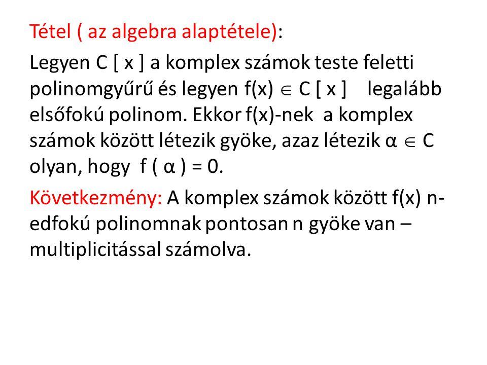Tétel ( az algebra alaptétele): Legyen C [ x ] a komplex számok teste feletti polinomgyűrű és legyen f(x)  C [ x ] legalább elsőfokú polinom.